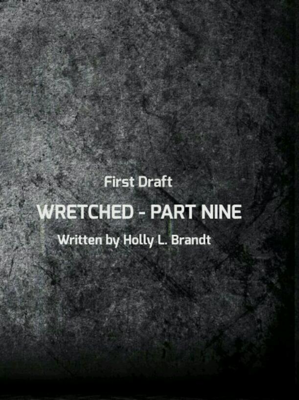WRETCHED - PART NINE - FIRST DRAFT