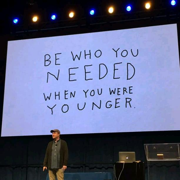 Be who you needed when you were younger!