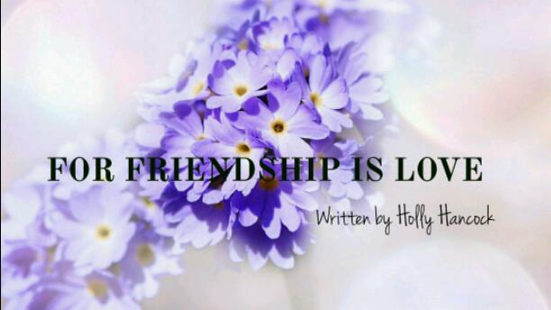 FOR FRIENDSHIP IS LOVE
