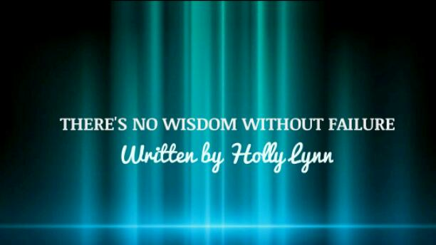 THERE'S NO WISDOM WITHOUT FAILURE