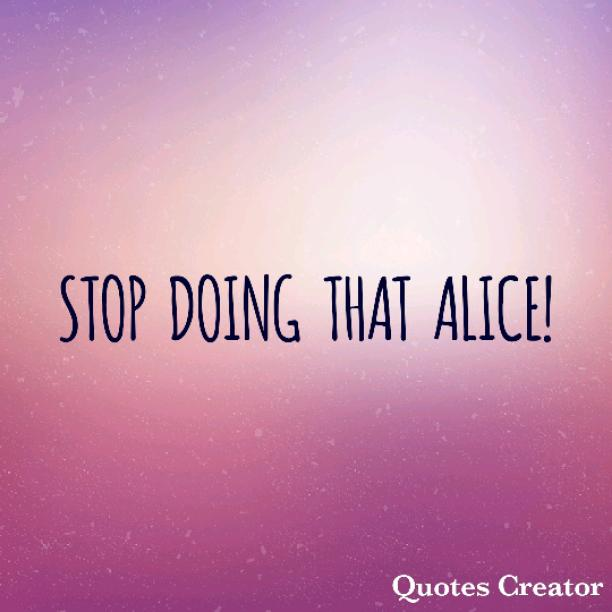 STOP DOING THAT ALICE!