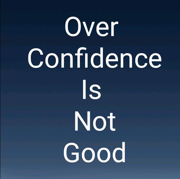 OVER CONFIDENCE IS NOT GOOD